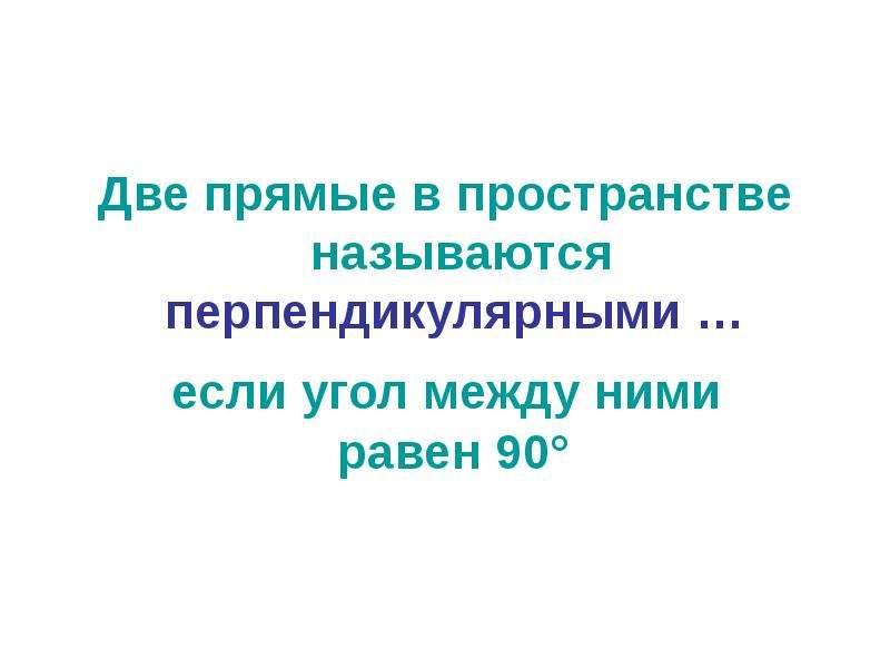 Две прямые в пространстве называются перпендикулярными …