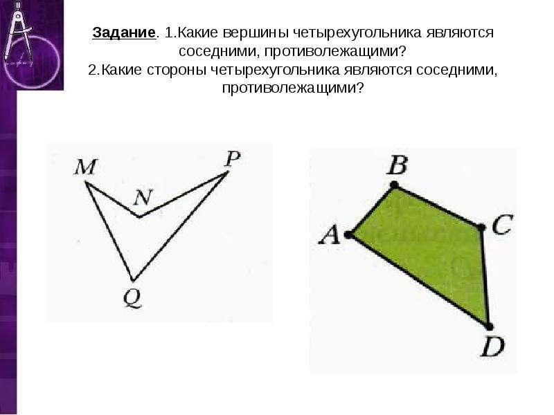 Задание. 1. Какие вершины четырехугольника являются соседними, противолежащими? 2. Какие стороны чет