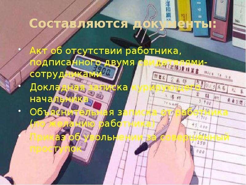 Составляются документы: Акт об отсутствии работника, подписанного двумя свидетялями-сотрудниками Док