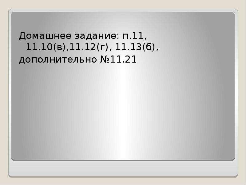 Домашнее задание: п. 11, 11. 10(в),11. 12(г), 11. 13(б), дополнительно №11. 21