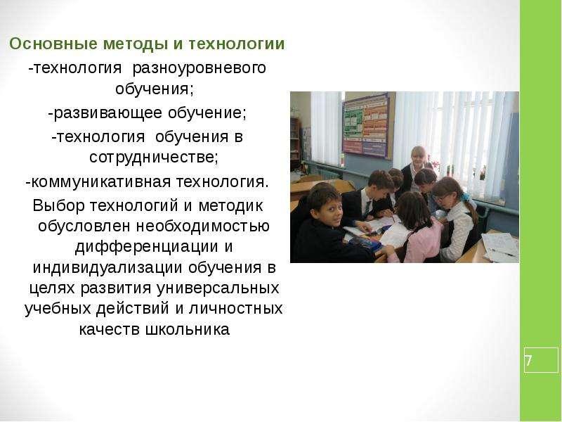 Основные методы и технологии -технология разноуровневого обучения; -развивающее обучение; -технологи