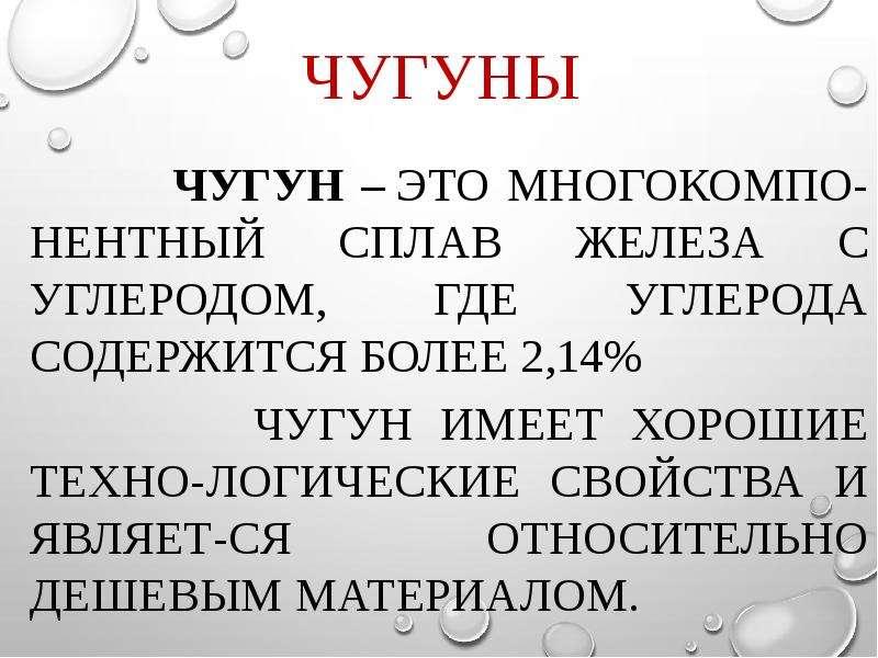 Чугуны Чугун – это многокомпо-нентный сплав железа с углеродом, где углерода содержится более 2,14%