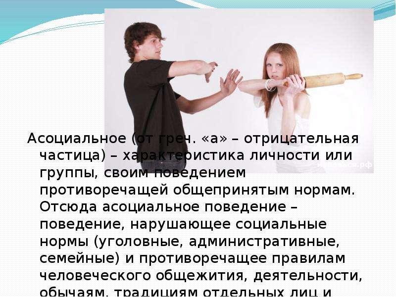 Асоциальное (от греч. «а» – отрицательная частица) – характеристика личности или группы, своим повед