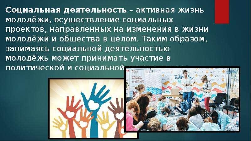 Социальная деятельность – активная жизнь молодёжи, осуществление социальных проектов, направленных н