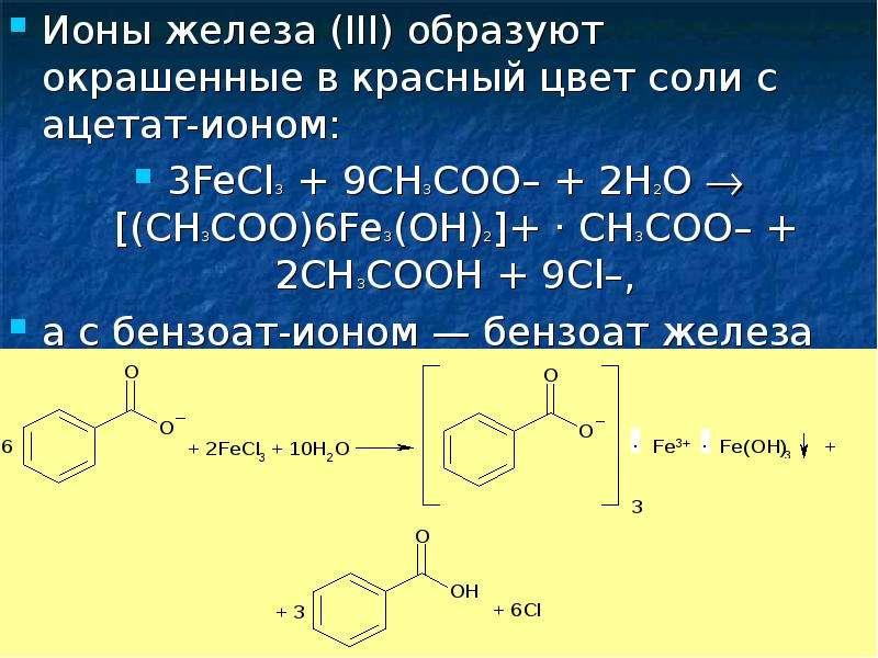 Ионы железа (III) образуют окрашенные в красный цвет соли с ацетат-ионом: Ионы железа (III) образуют