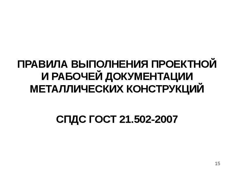 ПРАВИЛА ВЫПОЛНЕНИЯ ПРОЕКТНОЙ И РАБОЧЕЙ ДОКУМЕНТАЦИИ МЕТАЛЛИЧЕСКИХ КОНСТРУКЦИЙ СПДС ГОСТ 21. 502-2007