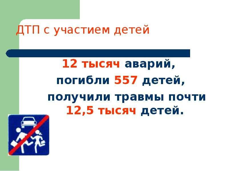 12 тысяч аварий, 12 тысяч аварий, погибли 557 детей, получили травмы почти 12,5 тысяч детей.