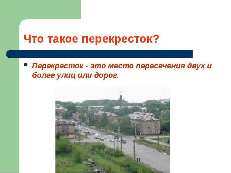 Перекресток - это место пересечения двух и более улиц или дорог. Перекресток - это место пересечения
