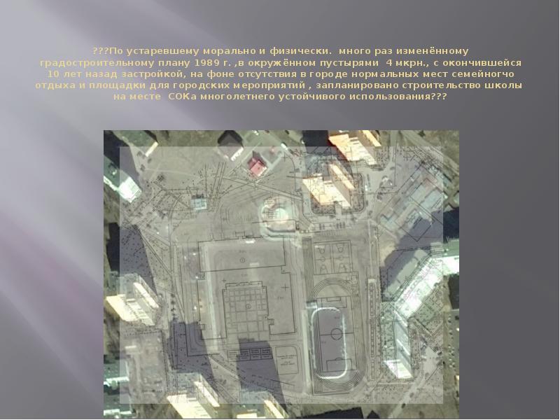 ???По устаревшему морально и физически. много раз изменённому градостроительному плану 1989 г. ,в ок