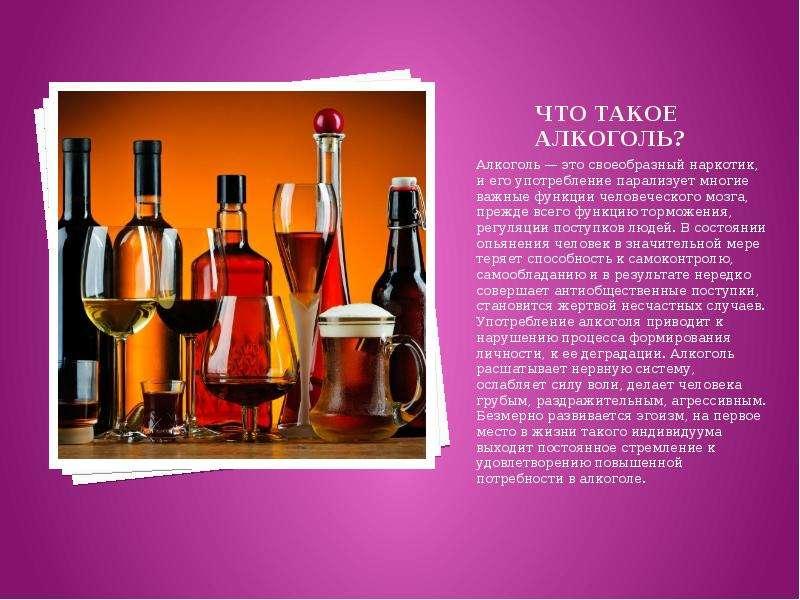 Что такое алкоголь? Алкоголь — это своеобразный наркотик, и его употребление парализует многие важны