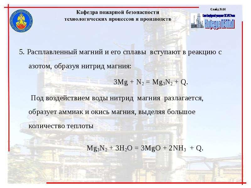 5. Расплавленный магний и его сплавы вступают в реакцию с азотом, образуя нитрид магния: 3Mg + N2 =