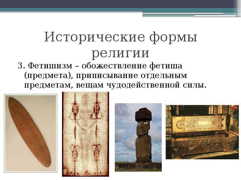 Исторические формы религии 3. Фетишизм – обожествление фетиша (предмета), приписывание отдельным пре