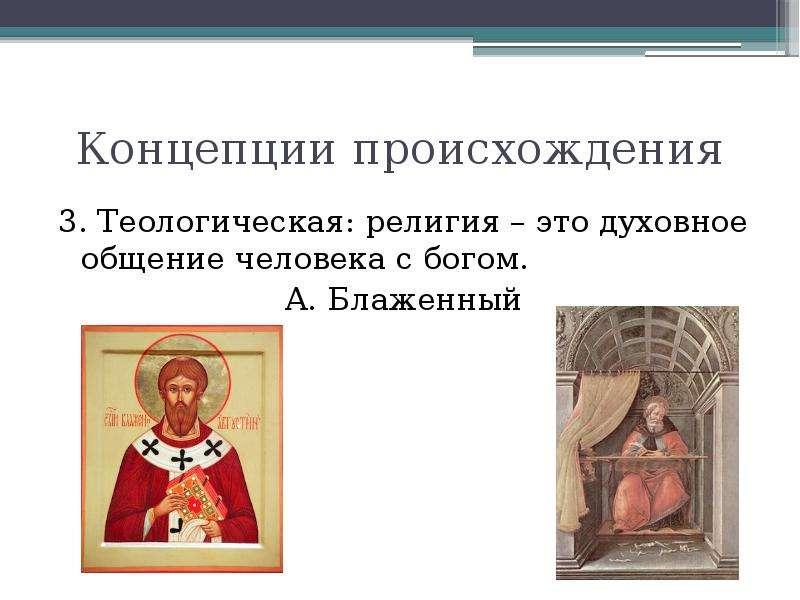 Концепции происхождения 3. Теологическая: религия – это духовное общение человека с богом. А. Блажен