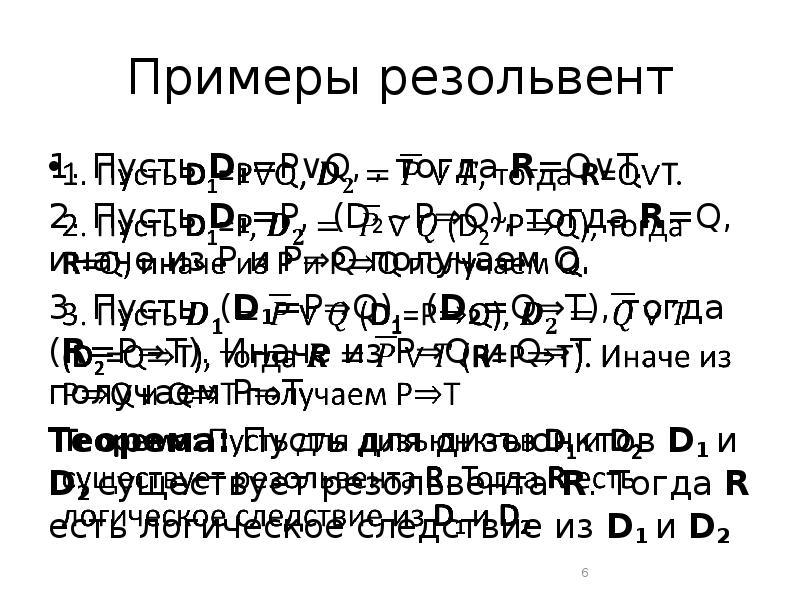 Примеры резольвент 1. Пусть D1=P∨Q, , тогда R=Q∨T. 2. Пусть D1=P, (D2~P⇒Q), тогда R=Q, иначе из P и