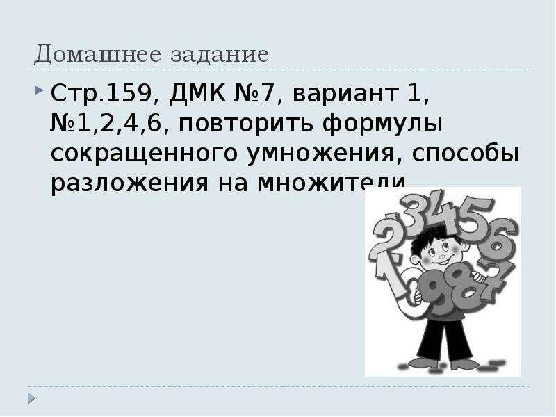 Домашнее задание Стр. 159, ДМК №7, вариант 1, №1,2,4,6, повторить формулы сокращенного умножения, сп