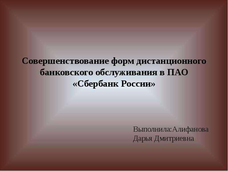 Презентация Совершенствование форм дистанционного банковского обслуживания в ПАО «Сбербанк России»