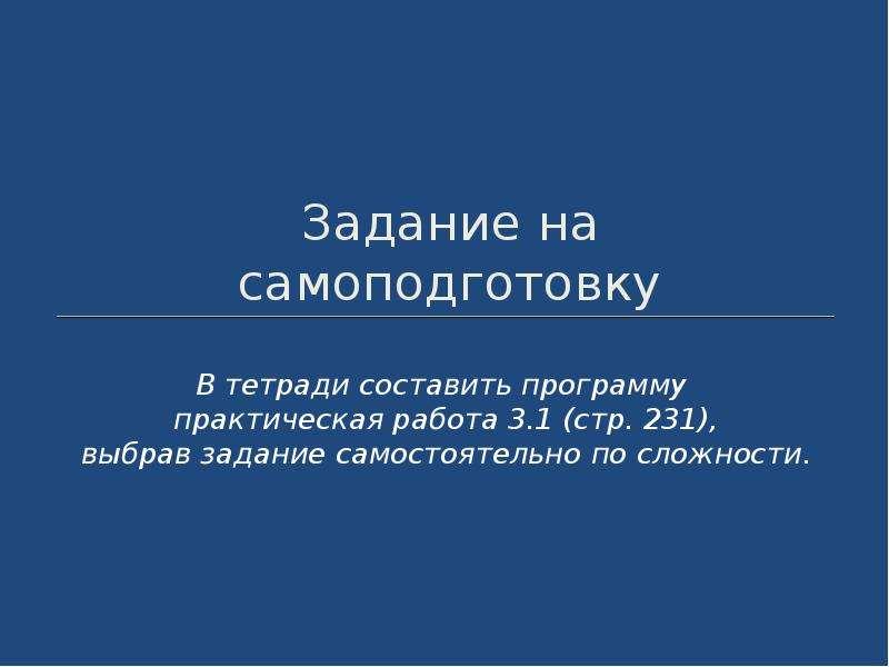 Задание на самоподготовку В тетради составить программу практическая работа 3. 1 (стр. 231), выбрав
