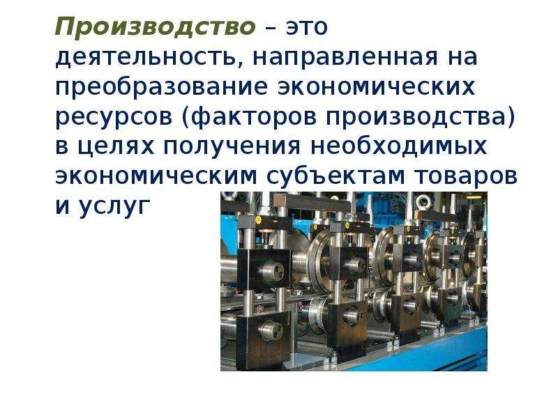 Производство – это деятельность, направленная на преобразование экономических ресурсов (факторов про