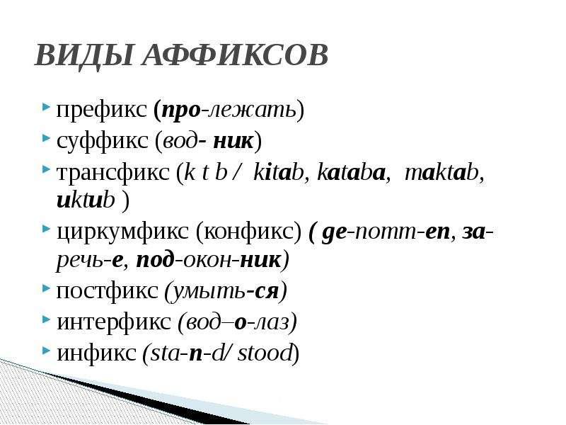 ВИДЫ АФФИКСОВ префикс (про-лежать) суффикс (вод- ник) трансфикс (k t b / kitab, kataba, maktab, uktu