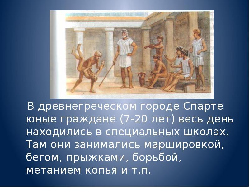 В древнегреческом городе Спарте юные граждане (7-20 лет) весь день находились в специальных школах.