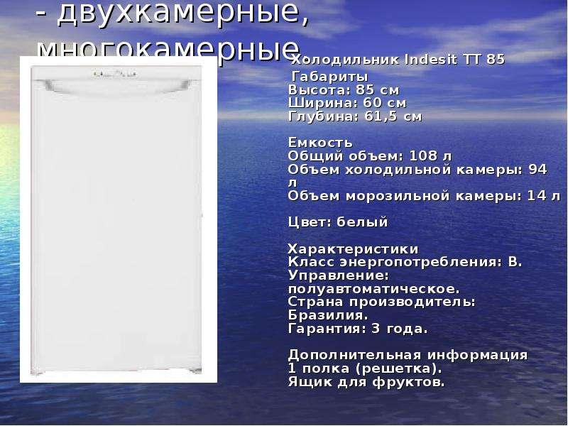- двухкамерные, многокамерные. Холодильник Indesit TT 85 Габариты Высота: 85 см Ширина: 60 см Глубин