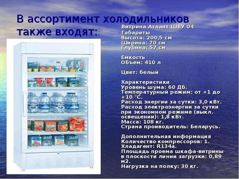 В ассортимент холодильников также входят: - витрины Витрина Атлант ШВУ 04 Габариты Высота: 200,5 см