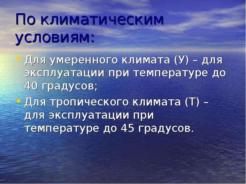 По климатическим условиям: Для умеренного климата (У) – для эксплуатации при температуре до 40 граду