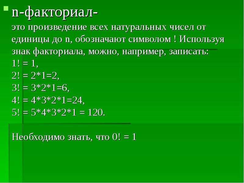 n-факториал- это произведение всех натуральных чисел от единицы до n, обозначают символом ! Использу