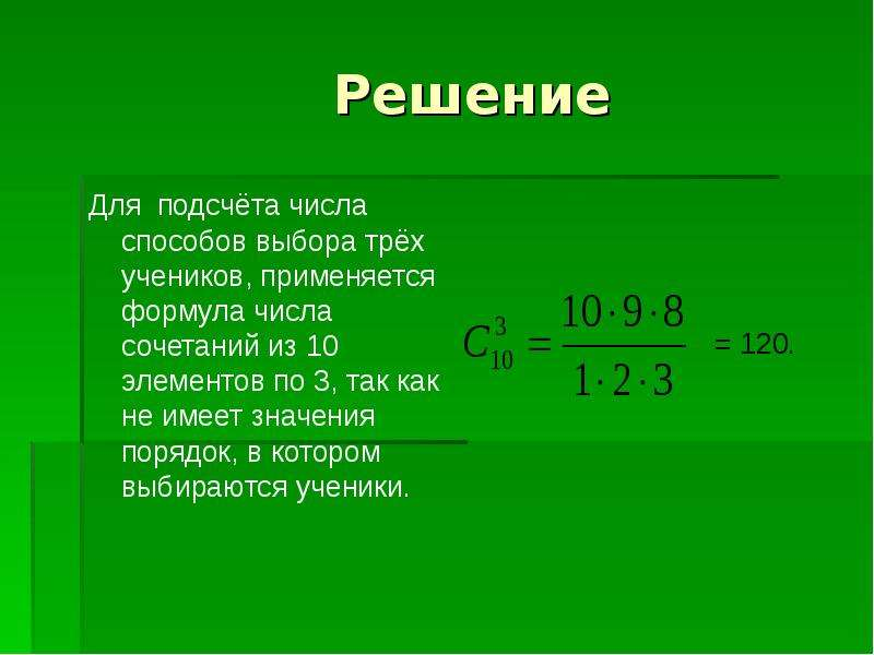 Решение Для подсчёта числа способов выбора трёх учеников, применяется формула числа сочетаний из 10