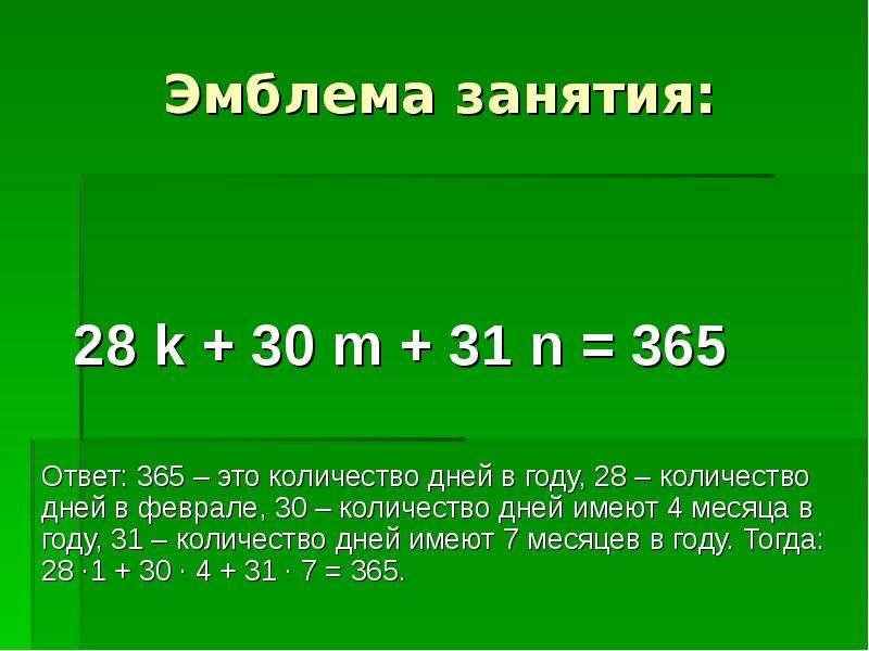 Эмблема занятия: 28 k + 30 m + 31 n = 365 Ответ: 365 – это количество дней в году, 28 – количество д