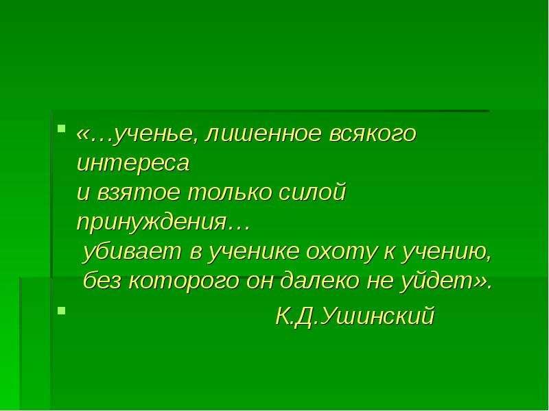 «…ученье, лишенное всякого интереса и взятое только силой принуждения… убивает в ученике охоту к уче