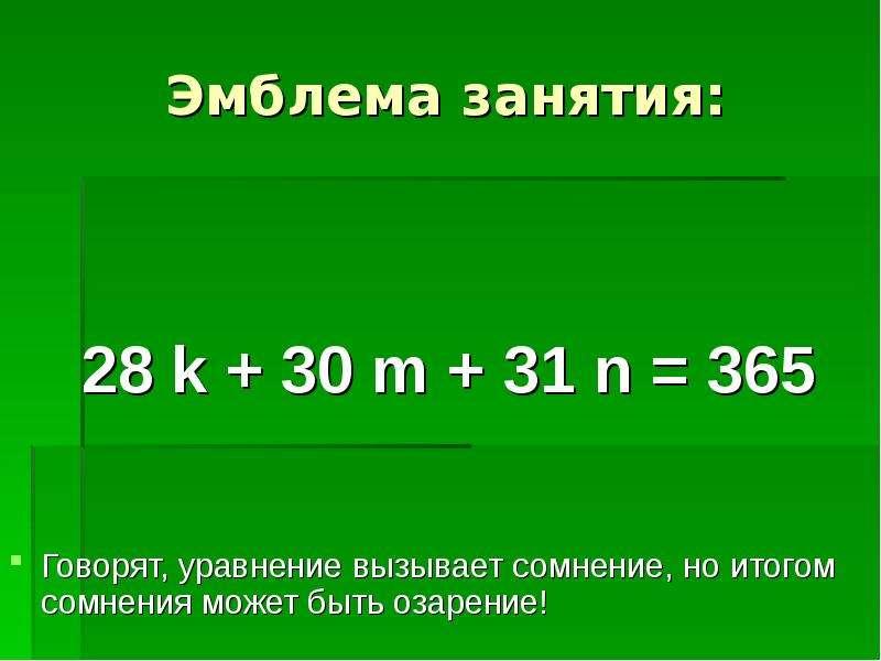 Эмблема занятия: 28 k + 30 m + 31 n = 365 Говорят, уравнение вызывает сомнение, но итогом сомнения м