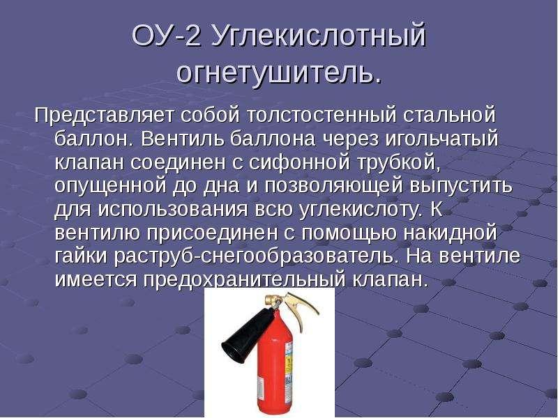 ОУ-2 Углекислотный огнетушитель. Представляет собой толстостенный стальной баллон. Вентиль баллона ч