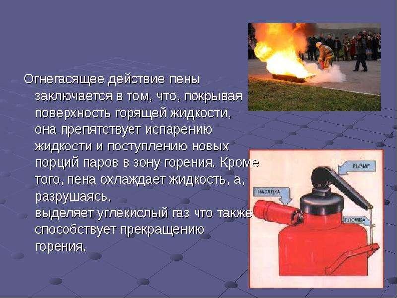 Огнегасящее действие пены Огнегасящее действие пены заключается в том, что, покрывая поверхность гор