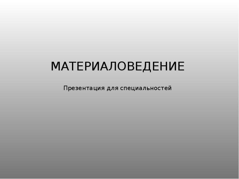 Презентация Материаловедение. Основные свойства материалов