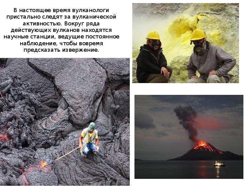 В настоящее время вулканологи пристально следят за вулканической активностью. Вокруг ряда действующи