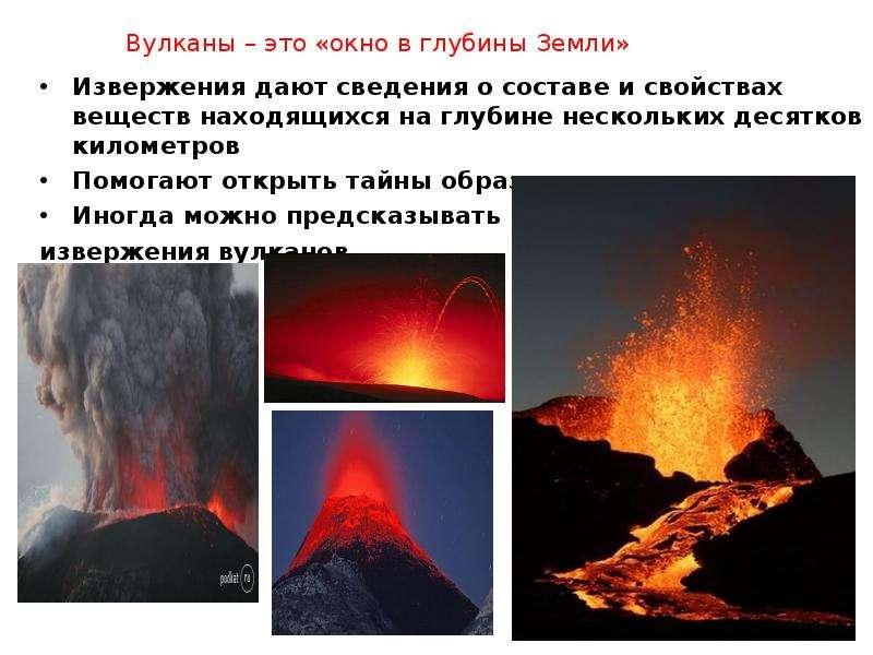 Вулканы – это «окно в глубины Земли» Извержения дают сведения о составе и свойствах веществ находящи