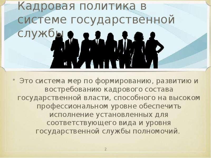 Кадровая политика в системе государственной службы Это система мер по формированию, развитию и востр
