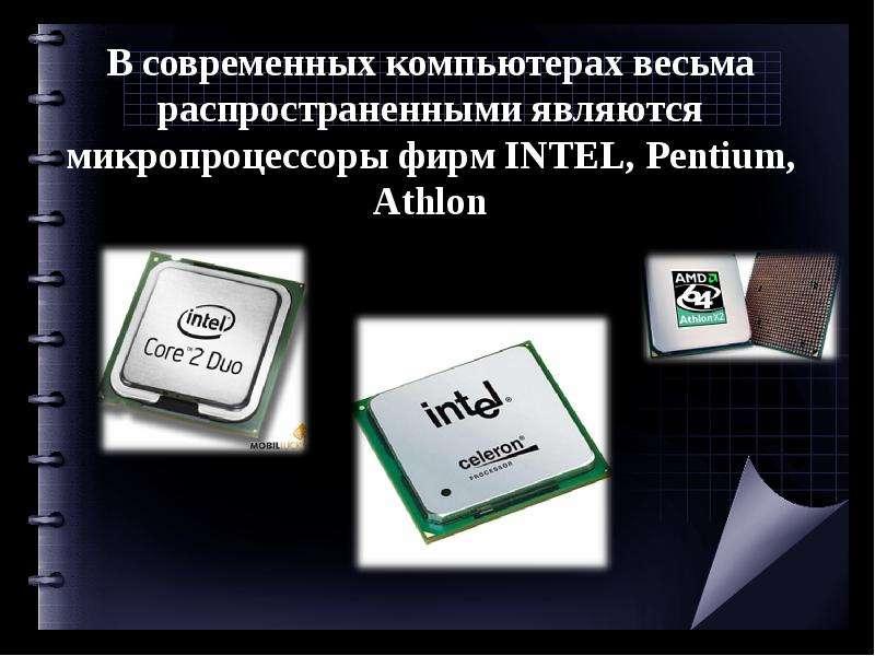 В современных компьютерах весьма распространенными являются микропроцессоры фирм INTEL, Pentium, Ath
