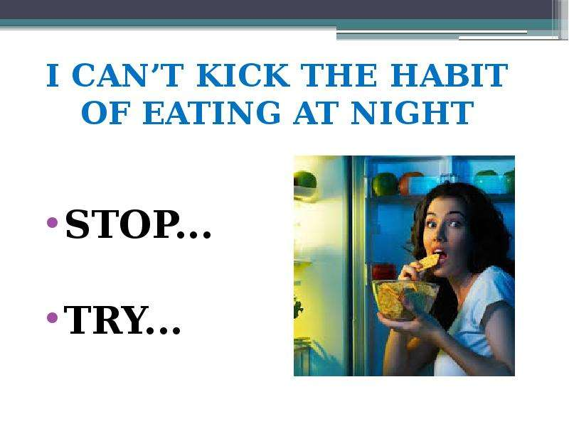 I CANT KICK THE HABIT OF EATING AT NIGHT STOP. . . TRY. . .