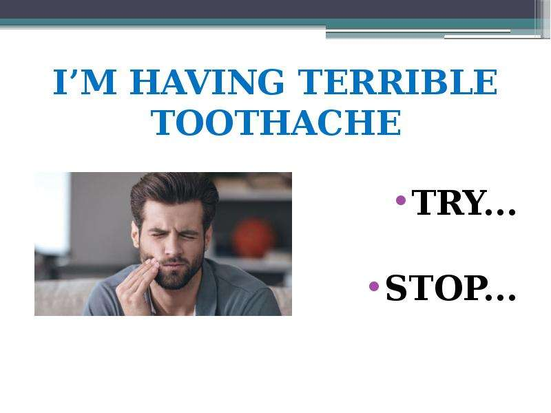 IM HAVING TERRIBLE TOOTHACHE TRY. . . STOP. . .