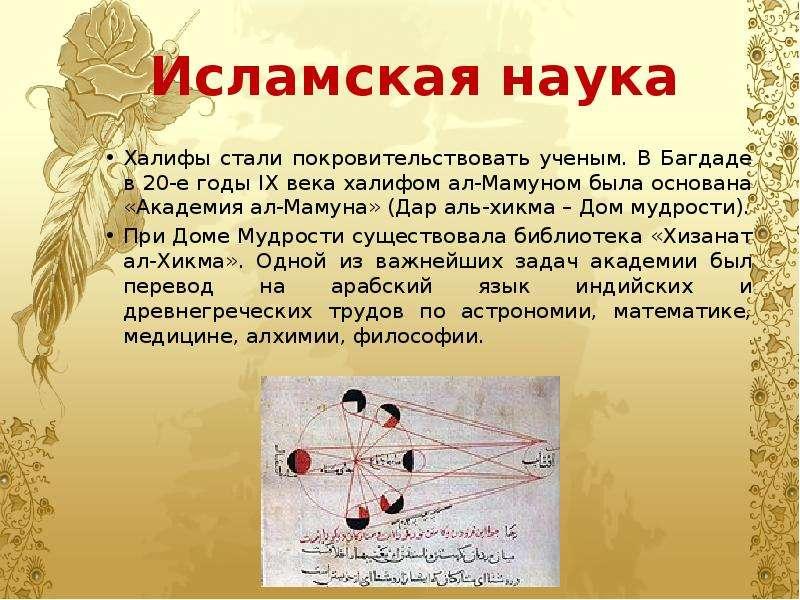 Исламская наука Халифы стали покровительствовать ученым. В Багдаде в 20-е годы IX века халифом ал-Ма