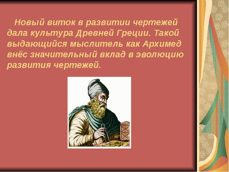 Новый виток в развитии чертежей дала культура Древней Греции. Такой выдающийся мыслитель как Архимед