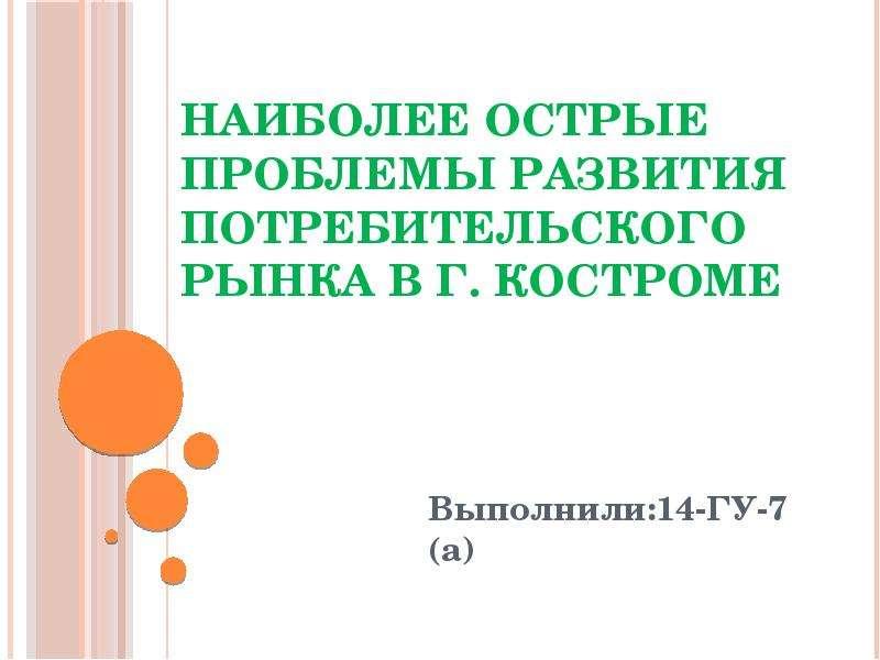 Презентация Наиболее острые проблемы развития потребительского рынка в г. Костроме