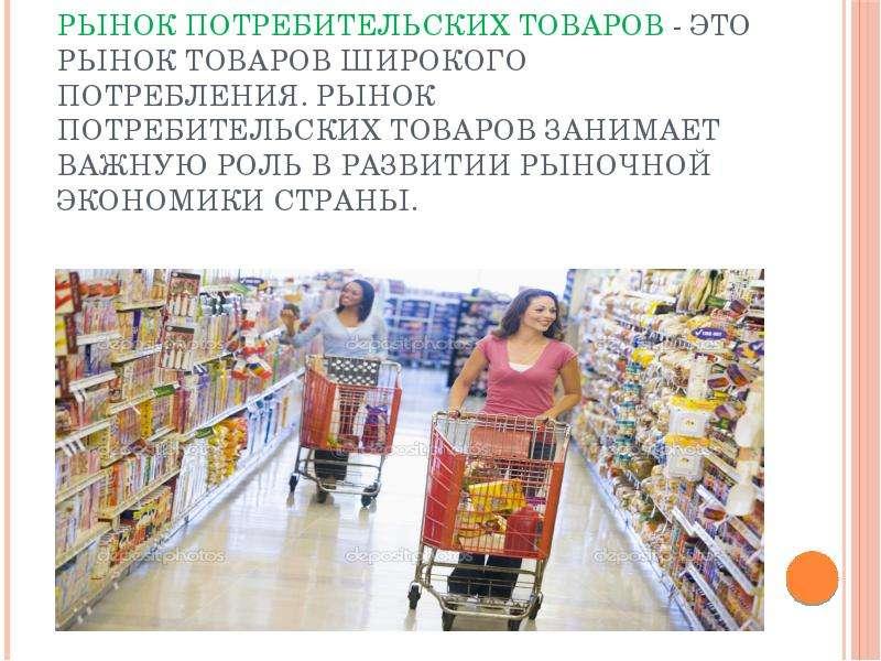 Рынок потребительских товаров - это рынок товаров широкого потребления. Рынок потребительских товаро