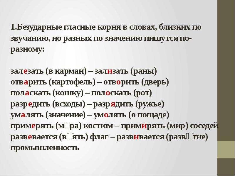 1. Безударные гласные корня в словах, близких по звучанию, но разных по значению пишутся по-разному: