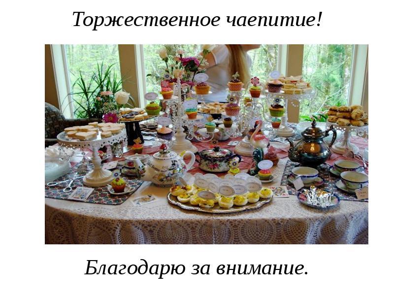 Торжественное чаепитие! Благодарю за внимание.