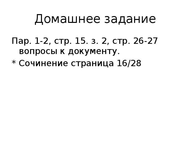 Домашнее задание Пар. 1-2, стр. 15. з. 2, стр. 26-27 вопросы к документу. * Сочинение страница 16/28