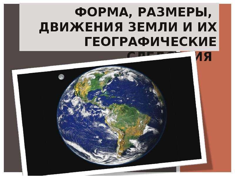 Презентация Форма, размеры, движения Земли и их географические следствия