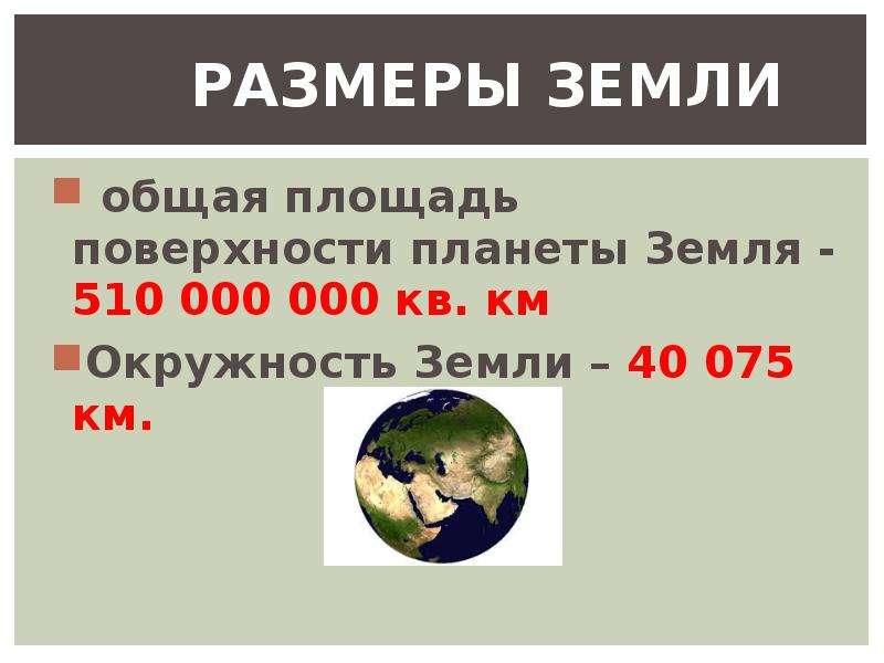 РАЗМЕРЫ ЗЕМЛИ общая площадь поверхности планеты Земля - 510 000 000 кв. км Окружность Земли – 40 075